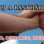 KÉSZÜLJ A BANKHÁBORÚRA-OLVASD, OSZD MEG, CSELEKEDJ!