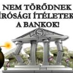NEM TÖRŐDNEK A BÍRÓSÁGI ÍTÉLETEKKEL A BANKOK!