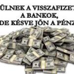 KÉSZÜLNEK A VISSZAFIZETÉSRE A BANKOK, DE KÉSVE JÖN A PÉNZ!