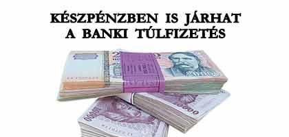 KÉSZPÉNZBEN IS JÁRHAT A BANKI TÚLFIZETÉS.