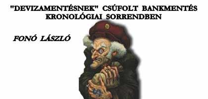 """FONÓ LÁSZLÓ-""""DEVIZAMENTÉSNEK"""" CSÚFOLT BANKMENTÉS KRONOLÓGIAI SORRENDBEN."""