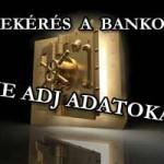 ADATBEKÉRÉS A BANKOKTÓL? NE SZOLGÁLTASS ADATOKAT!