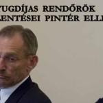 NYUGDÍJAS RENDŐRÖK FELJELENTÉSEI PINTÉR SÁNDOR ELLEN.