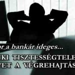 A BANKI TISZTESSÉGTELENSÉG VÉGET VET A VÉGREHAJTÁSOKNAK