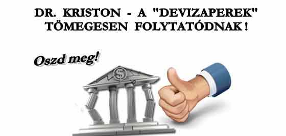 """OSZD MEG! DR. KRISTON - A """"DEVIZAPEREK"""" TÖMEGESEN FOLYTATÓDNAK!"""