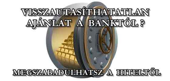 VISSZAUTASÍTHATATLAN AJÁNLAT A BANKTÓL? MEGSZABADULHATSZ A HITELTŐL?