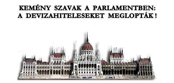 KEMÉNY SZAVAK A PARLAMENTBEN: A DEVIZAHITELESEKET MEGLOPTÁK!