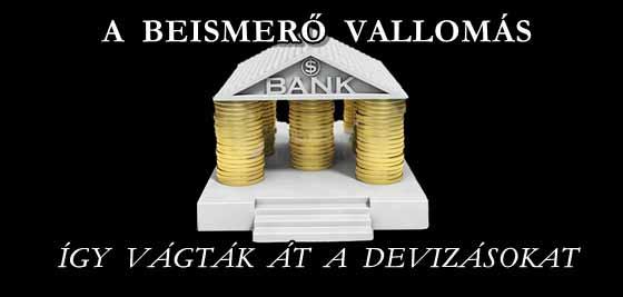 A BEISMERŐ VALLOMÁS. A BANKOK ÍGY VÁGTÁK ÁT A DEVIZÁSOKAT.