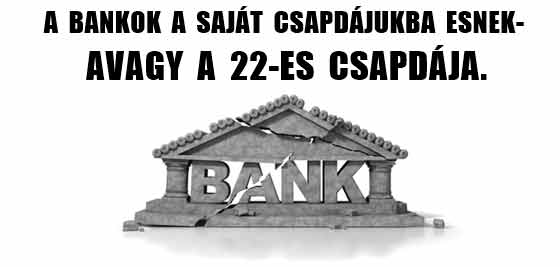 AMIKOR A BANKOK A SAJÁT CSAPDÁJUKBA ESNEK-AVAGY A 22-ES CSAPDÁJA.