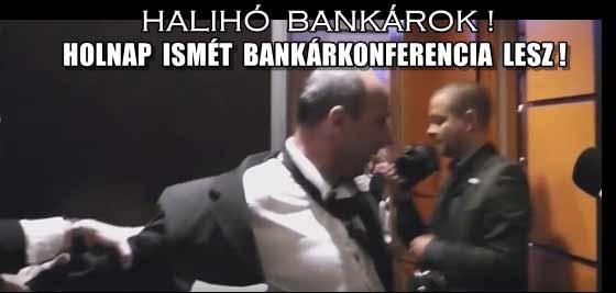 HALIHÓ BANKÁROK! HOLNAP ISMÉT BANKÁRKONFERENCIA LESZ!