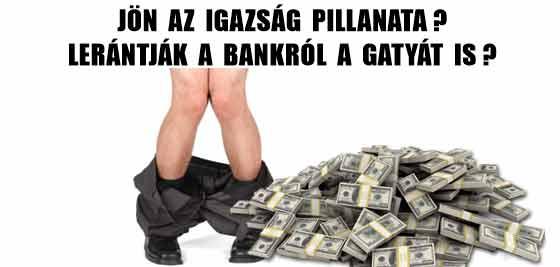 JÖN AZ IGAZSÁG PILLANATA? LERÁNTJÁK A BANKRÓL A GATYÁT IS?
